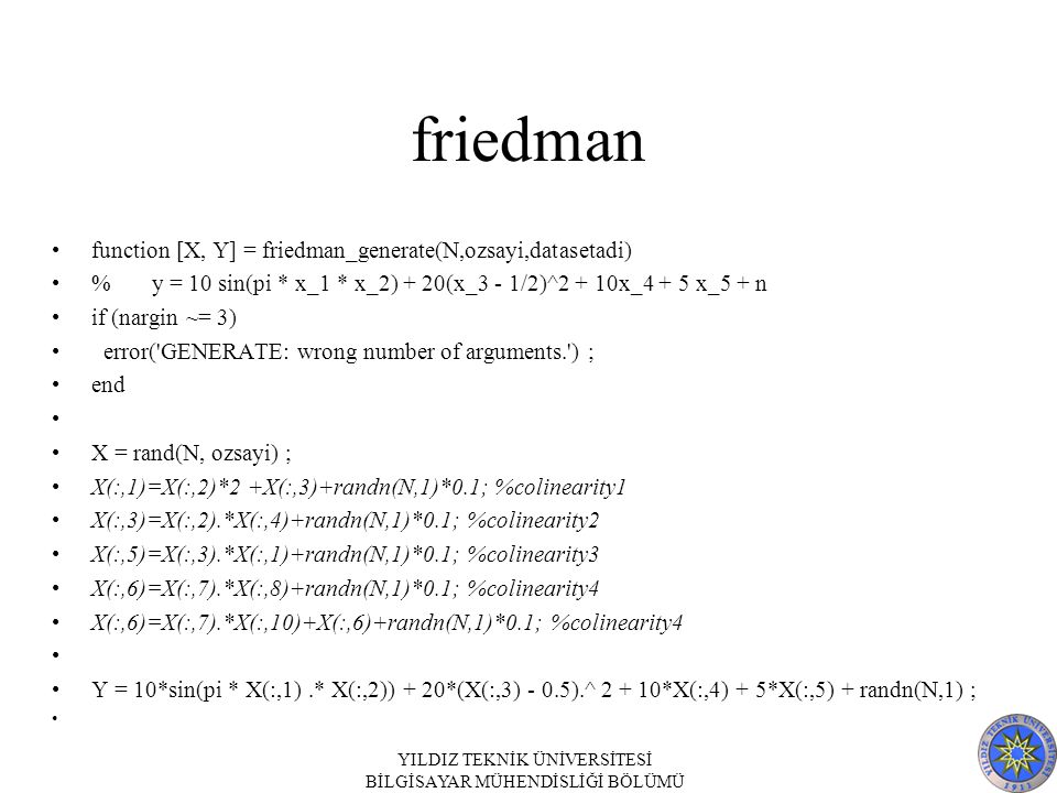 friedman function [X, Y] = friedman_generate(N,ozsayi,datasetadi) % y = 10 sin(pi * x_1 * x_2) + 20(x_3 - 1/2)^2 + 10x_4 + 5 x_5 + n if (nargin ~= 3) error( GENERATE: wrong number of arguments. ) ; end X = rand(N, ozsayi) ; X(:,1)=X(:,2)*2 +X(:,3)+randn(N,1)*0.1; %colinearity1 X(:,3)=X(:,2).*X(:,4)+randn(N,1)*0.1; %colinearity2 X(:,5)=X(:,3).*X(:,1)+randn(N,1)*0.1; %colinearity3 X(:,6)=X(:,7).*X(:,8)+randn(N,1)*0.1; %colinearity4 X(:,6)=X(:,7).*X(:,10)+X(:,6)+randn(N,1)*0.1; %colinearity4 Y = 10*sin(pi * X(:,1).* X(:,2)) + 20*(X(:,3) - 0.5).^ 2 + 10*X(:,4) + 5*X(:,5) + randn(N,1) ; YILDIZ TEKNİK ÜNİVERSİTESİ BİLGİSAYAR MÜHENDİSLİĞİ BÖLÜMÜ
