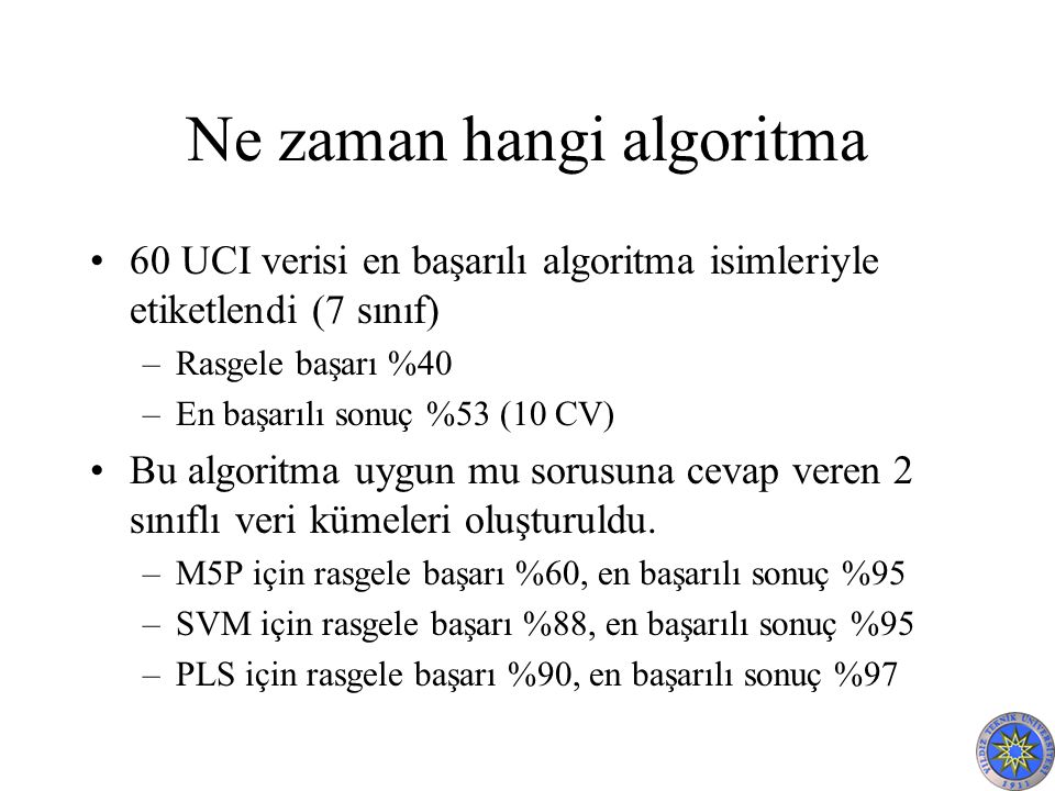Ne zaman hangi algoritma 60 UCI verisi en başarılı algoritma isimleriyle etiketlendi (7 sınıf) –Rasgele başarı %40 –En başarılı sonuç %53 (10 CV) Bu algoritma uygun mu sorusuna cevap veren 2 sınıflı veri kümeleri oluşturuldu.