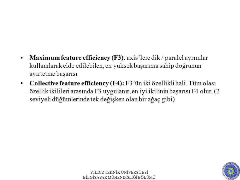 Maximum feature efficiency (F3)Maximum feature efficiency (F3): axis'lere dik / paralel ayrımlar kullanılarak elde edilebilen, en yüksek başarıma sahip doğrunun ayırtetme başarısı Collective feature efficiency (F4): F3'ün iki özellikli hali.