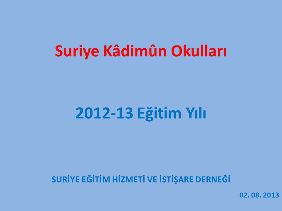 Suriye Kâdimûn Okulları 2012-13 Eğitim Yılı SURİYE EĞİTİM HİZMETİ VE İSTİŞARE DERNEĞİ 02. 08. 2013
