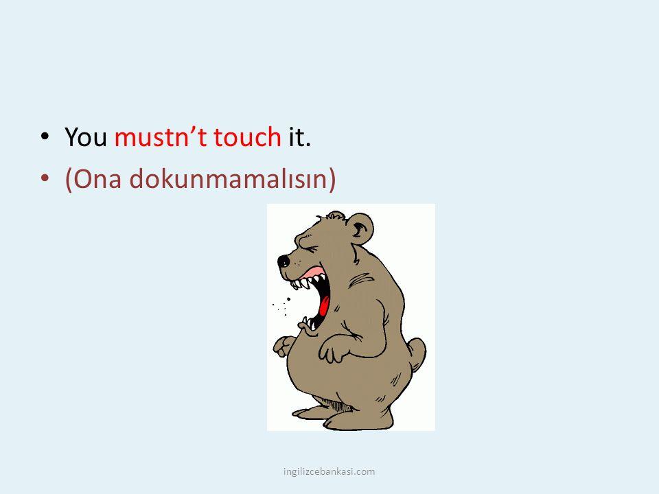You mustn't touch it. (Ona dokunmamalısın) ingilizcebankasi.com