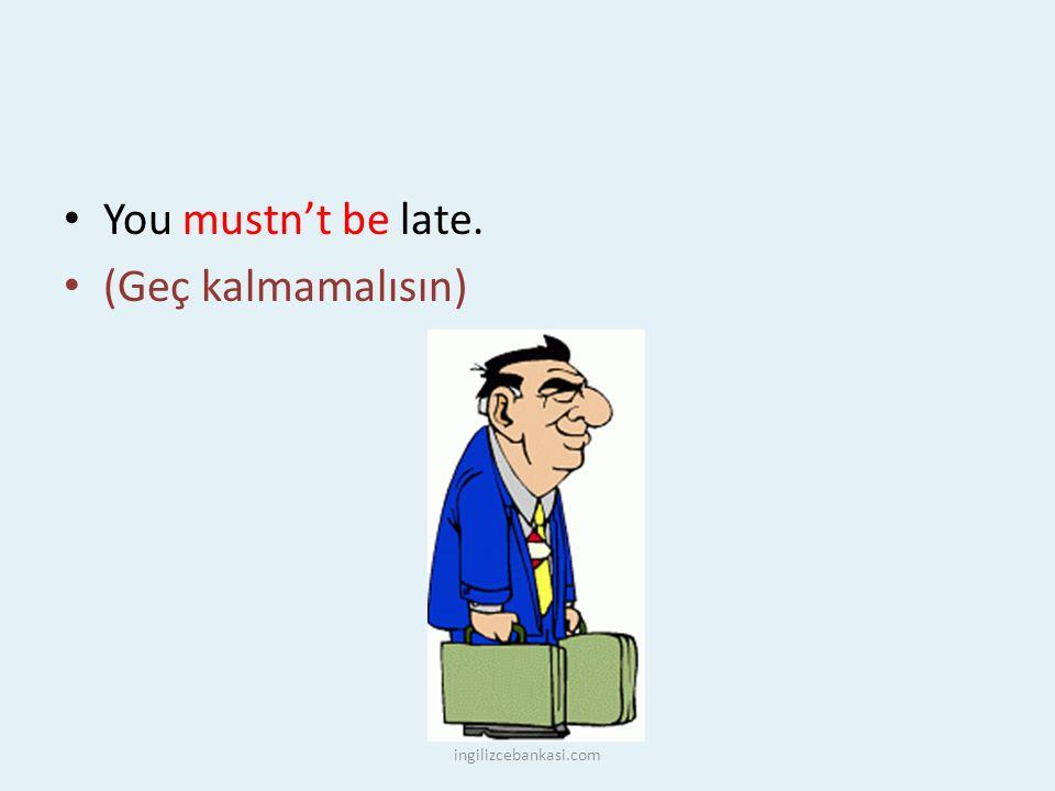 You mustn't be late. (Geç kalmamalısın) ingilizcebankasi.com
