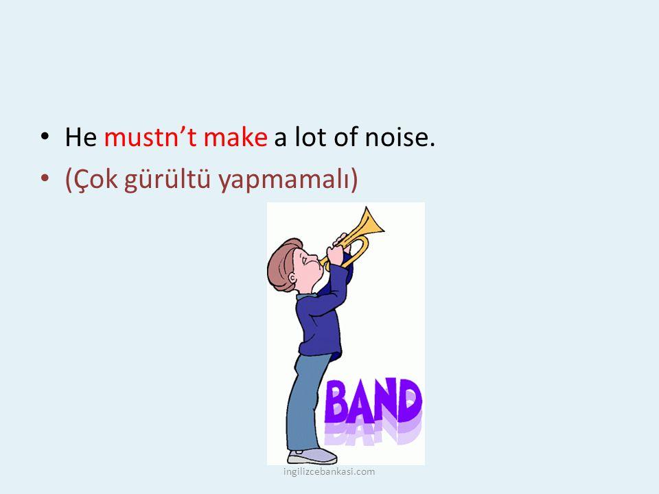 He mustn't make a lot of noise. (Çok gürültü yapmamalı) ingilizcebankasi.com
