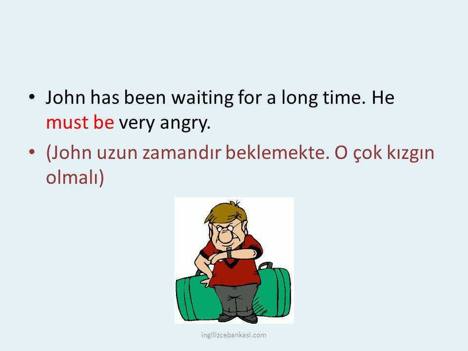 John has been waiting for a long time. He must be very angry.