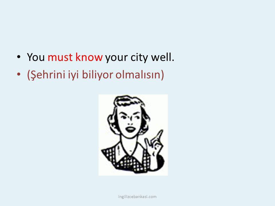 You must know your city well. (Şehrini iyi biliyor olmalısın) ingilizcebankasi.com