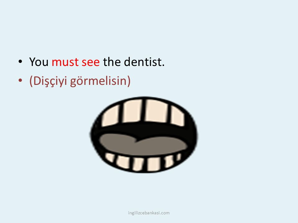 You must see the dentist. (Dişçiyi görmelisin) ingilizcebankasi.com