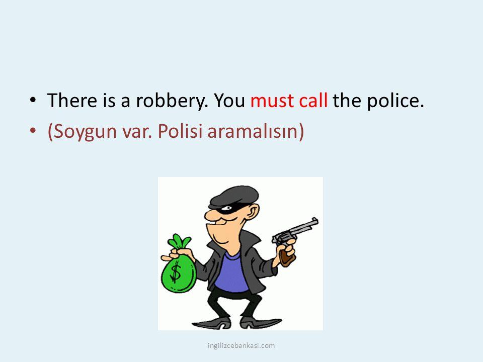 There is a robbery. You must call the police. (Soygun var. Polisi aramalısın) ingilizcebankasi.com