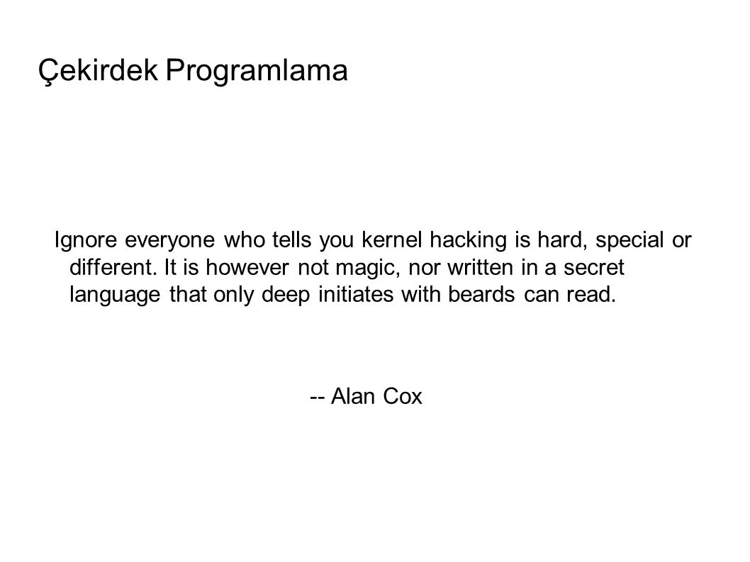Çekirdek Programlama Ignore everyone who tells you kernel hacking is hard, special or different.