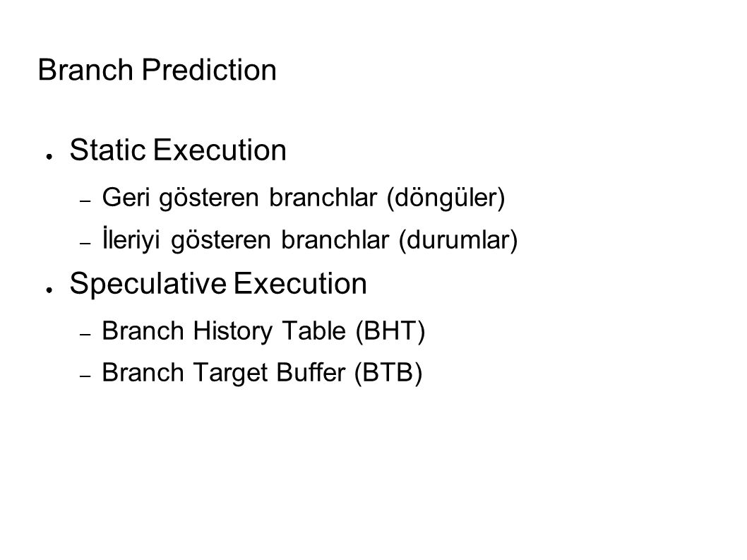 Branch Prediction ● Static Execution – Geri gösteren branchlar (döngüler) – İleriyi gösteren branchlar (durumlar) ● Speculative Execution – Branch History Table (BHT) – Branch Target Buffer (BTB)