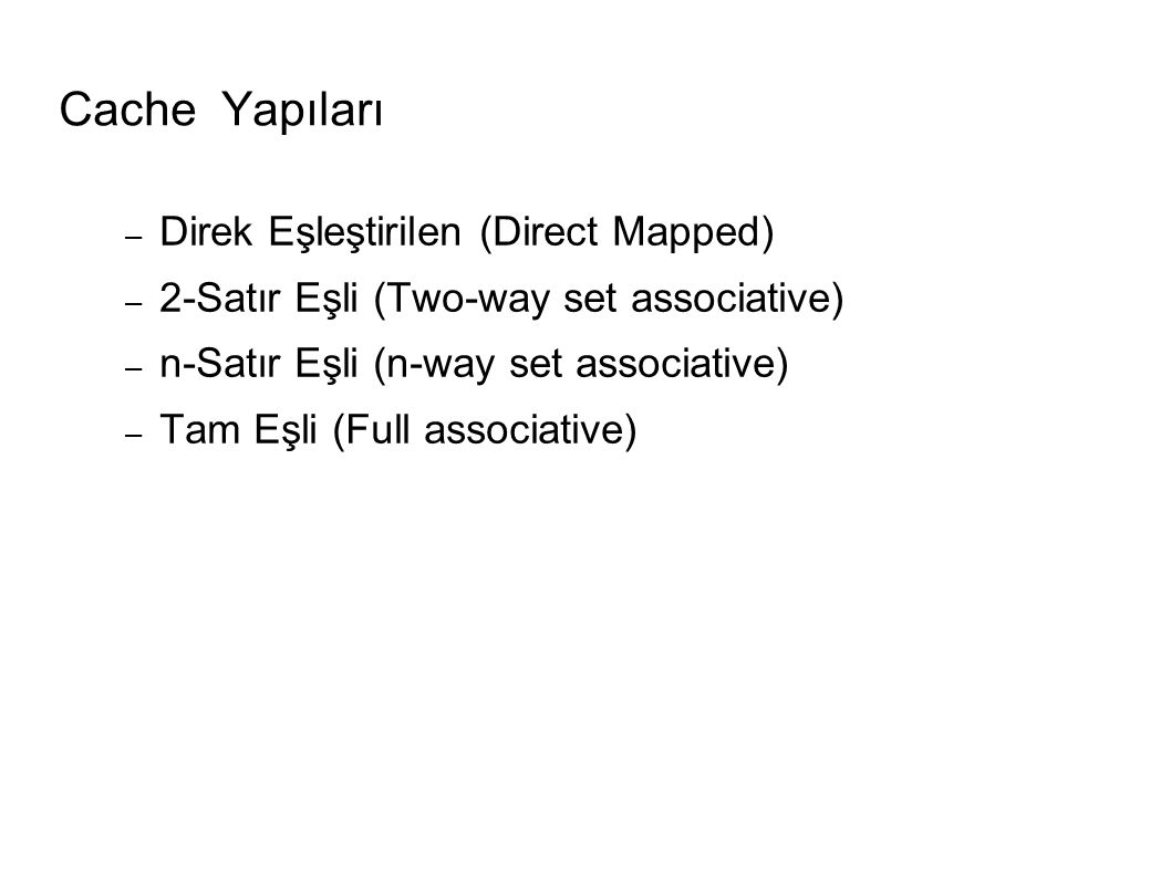 Cache Yapıları – Direk Eşleştirilen (Direct Mapped) – 2-Satır Eşli (Two-way set associative) – n-Satır Eşli (n-way set associative) – Tam Eşli (Full associative)