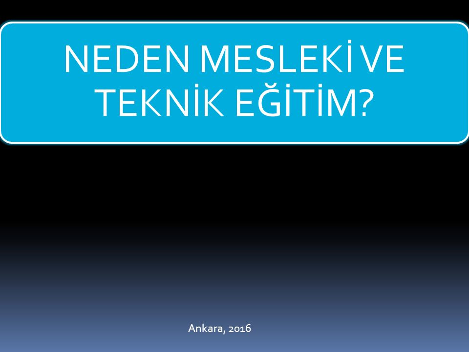 NEDEN MESLEKİ VE TEKNİK EĞİTİM? Ankara, 2016