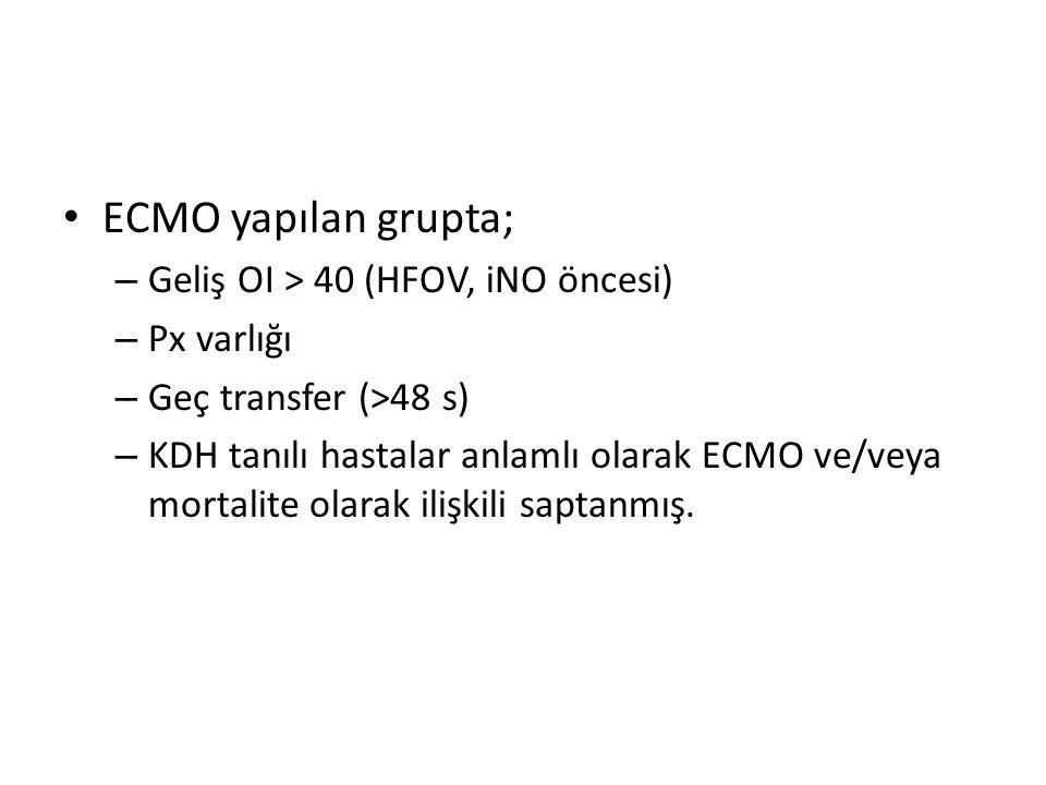 ECMO yapılan grupta; – Geliş OI > 40 (HFOV, iNO öncesi) – Px varlığı – Geç transfer (>48 s) – KDH tanılı hastalar anlamlı olarak ECMO ve/veya mortalite olarak ilişkili saptanmış.