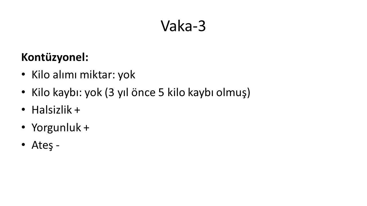 Vaka-3 Kontüzyonel: Kilo alımı miktar: yok Kilo kaybı: yok (3 yıl önce 5 kilo kaybı olmuş) Halsizlik + Yorgunluk + Ateş -