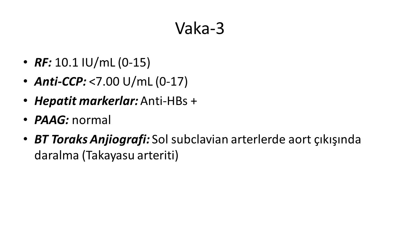 Vaka-3 RF: 10.1 IU/mL (0-15) Anti-CCP: <7.00 U/mL (0-17) Hepatit markerlar: Anti-HBs + PAAG: normal BT Toraks Anjiografi: Sol subclavian arterlerde aort çıkışında daralma (Takayasu arteriti)
