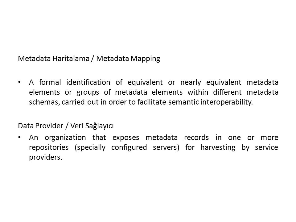Metadata Haritalama / Metadata Mapping A formal identification of equivalent or nearly equivalent metadata elements or groups of metadata elements within different metadata schemas, carried out in order to facilitate semantic interoperability.
