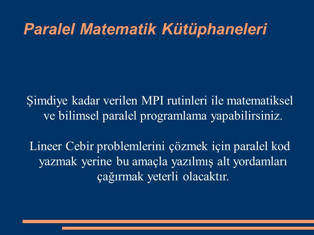 Paralel Matematik Kütüphaneleri Şimdiye kadar verilen MPI rutinleri ile matematiksel ve bilimsel paralel programlama yapabilirsiniz.