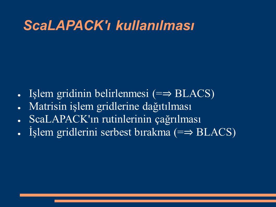 ScaLAPACK ı kullanılması ● Işlem gridinin belirlenmesi (= ⇒ BLACS) ● Matrisin işlem gridlerine dağıtılması ● ScaLAPACK ın rutinlerinin çağrılması ● İşlem gridlerini serbest bırakma (= ⇒ BLACS)