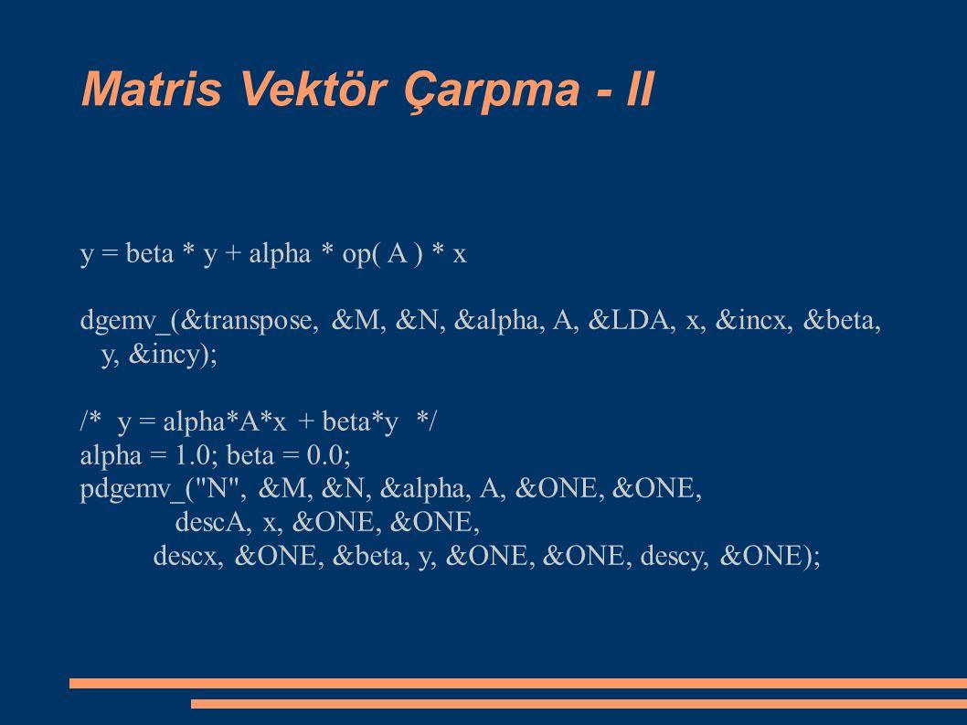 Matris Vektör Çarpma - II y = beta * y + alpha * op( A ) * x dgemv_(&transpose, &M, &N, &alpha, A, &LDA, x, &incx, &beta, y, &incy); /* y = alpha*A*x + beta*y */ alpha = 1.0; beta = 0.0; pdgemv_( N , &M, &N, &alpha, A, &ONE, &ONE, descA, x, &ONE, &ONE, descx, &ONE, &beta, y, &ONE, &ONE, descy, &ONE);