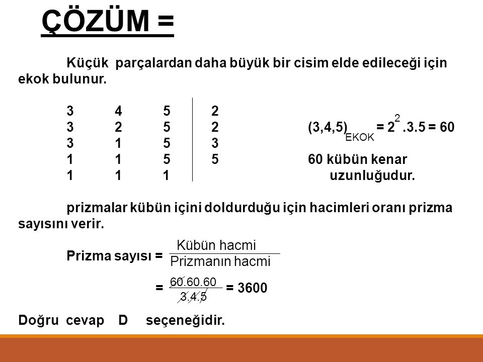 ÖRNEK = Boyutları 3 cm, 4 cm ve 5 cm olan dikdörtgenler prizmalarının en az kaç tanesiyle bir küp elde edilir? A) 1200 B) 2400 C) 2800 D) 3600