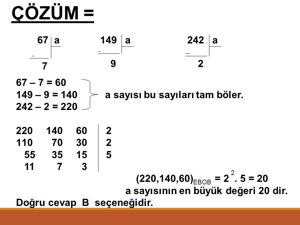 ÖRNEK = 67, 149 ve 242 sayıları a sayısına bölündüğünde sırasıyla 7, 9 ve 2 kalanını veriyor. Buna göre, en büyük a sayısı kaçtır? A) 10 B) 20 C) 30 D