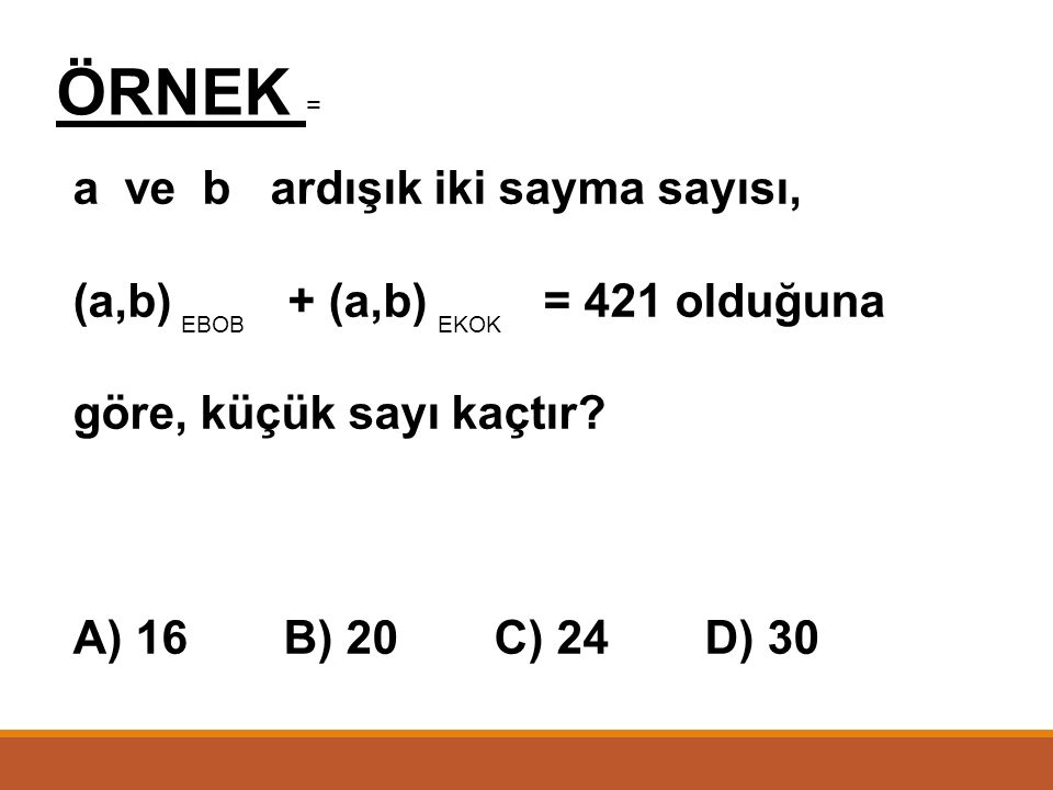 ÇÖZÜM = a ve b nin ebob u 10 olduğu için a = 10.xb = 10.y olmalı a 10.x4 b10.y9 x4 y9 = == X = 4y = 9 dur. a = 10.4 = 40 b = 10.9 = 90 a + b = 40 + 90