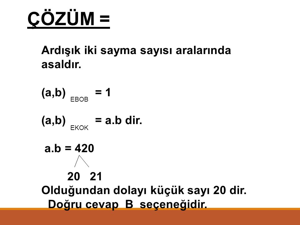 ÖRNEK = a ve b ardışık iki sayma sayısı, (a,b) + (a,b) = 421 olduğuna göre, küçük sayı kaçtır? A) 16 B) 20 C) 24 D) 30 EBOBEKOK