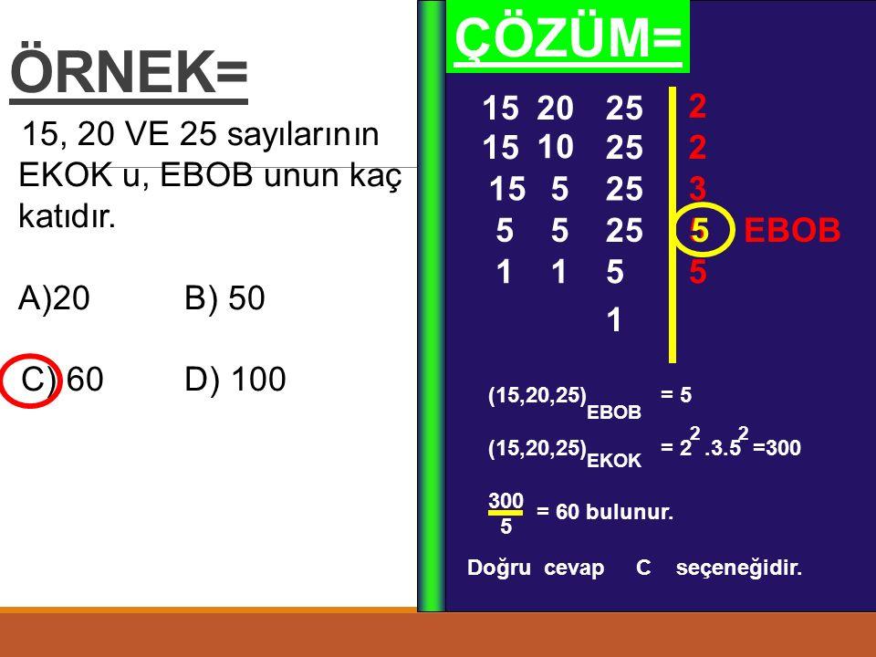ÖRNEK= 15, 20 VE 25 sayılarının EKOK u, EBOB unun kaç katıdır.