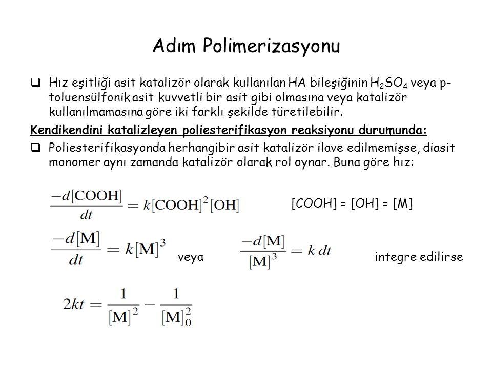 Adım Polimerizasyonu  Hız eşitliği asit katalizör olarak kullanılan HA bileşiğinin H 2 SO 4 veya p- toluensülfonik asit kuvvetli bir asit gibi olmasına veya katalizör kullanılmamasına göre iki farklı şekilde türetilebilir.