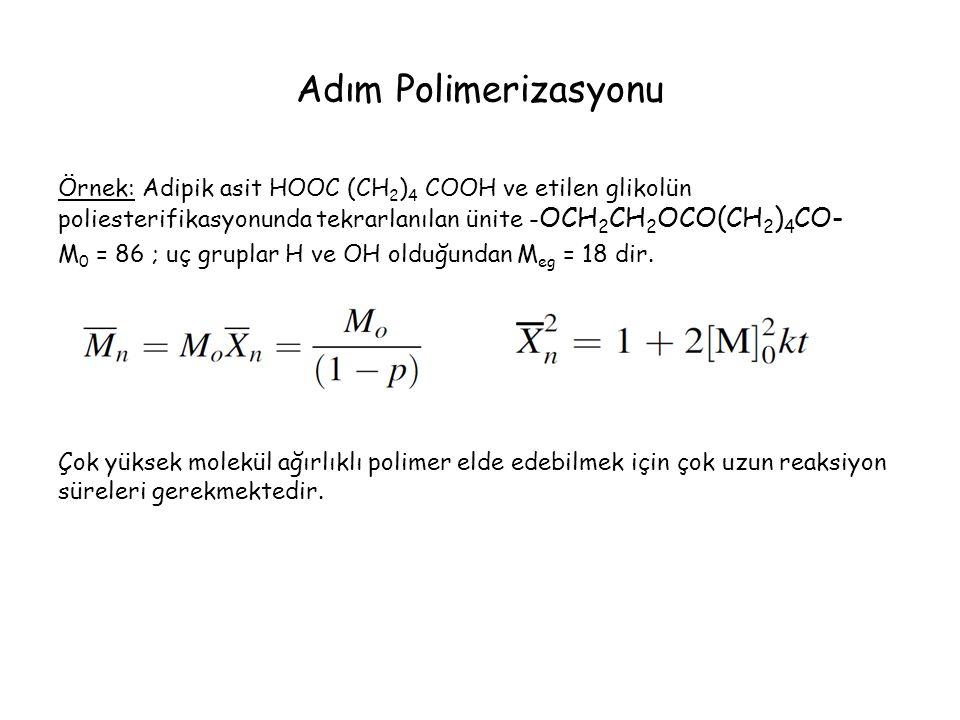 Adım Polimerizasyonu Örnek: Adipik asit HOOC (CH 2 ) 4 COOH ve etilen glikolün poliesterifikasyonunda tekrarlanılan ünite - OCH 2 CH 2 OCO(CH 2 ) 4 CO- M 0 = 86 ; uç gruplar H ve OH olduğundan M eg = 18 dir.