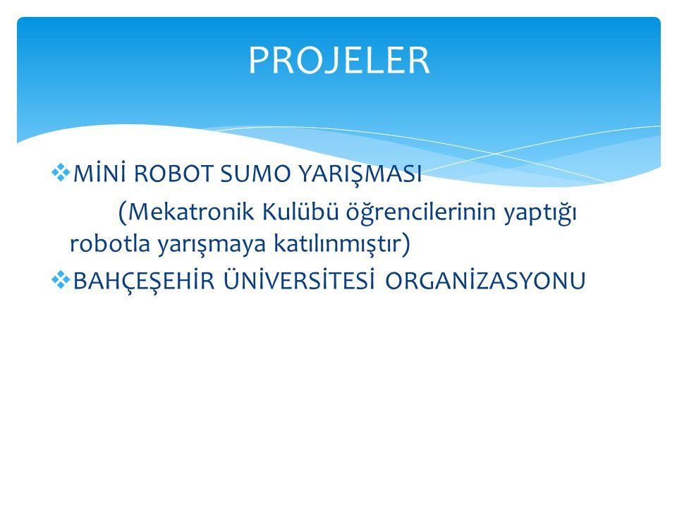  MİNİ ROBOT SUMO YARIŞMASI (Mekatronik Kulübü öğrencilerinin yaptığı robotla yarışmaya katılınmıştır)  BAHÇEŞEHİR ÜNİVERSİTESİ ORGANİZASYONU PROJELE
