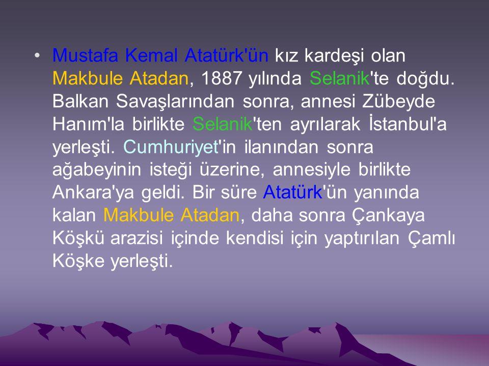 Mustafa Kemal Atatürk ün kız kardeşi olan Makbule Atadan, 1887 yılında Selanik te doğdu.