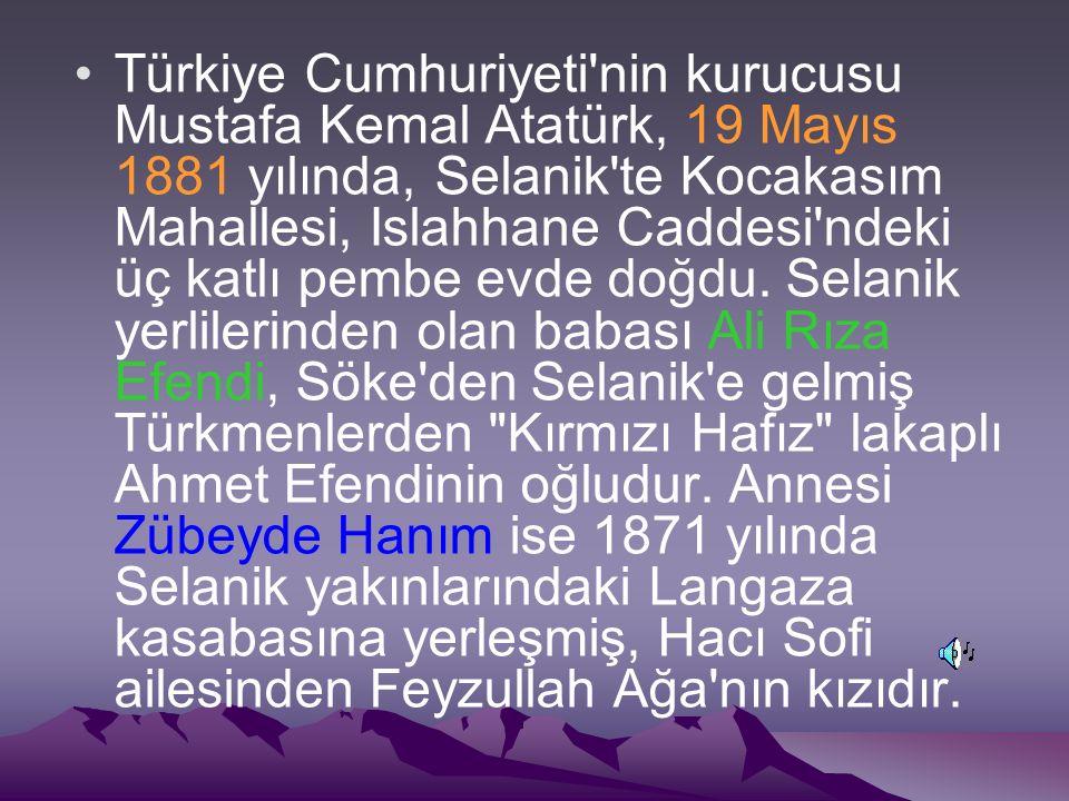 Türkiye Cumhuriyeti nin kurucusu Mustafa Kemal Atatürk, 19 Mayıs 1881 yılında, Selanik te Kocakasım Mahallesi, Islahhane Caddesi ndeki üç katlı pembe evde doğdu.
