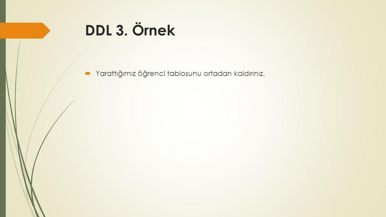 DDL 3. Örnek  Yarattığımız öğrenci tablosunu ortadan kaldırınız.