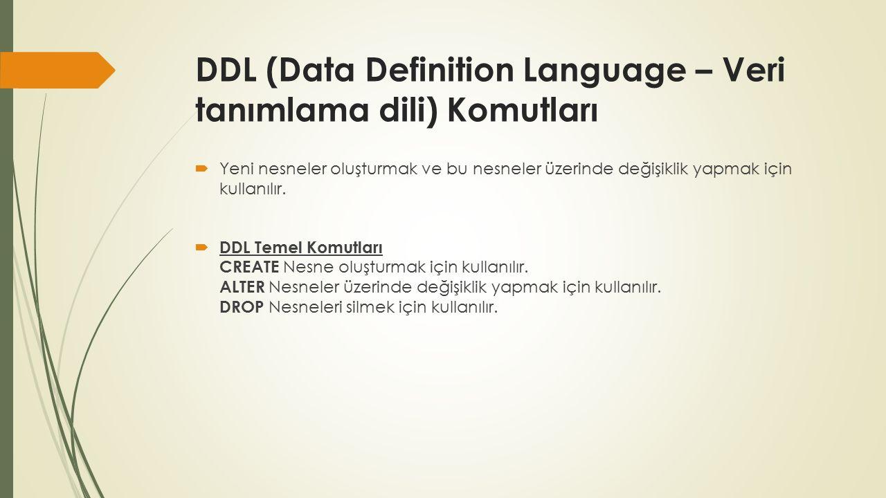 DDL (Data Definition Language – Veri tanımlama dili) Komutları  Yeni nesneler oluşturmak ve bu nesneler üzerinde değişiklik yapmak için kullanılır.