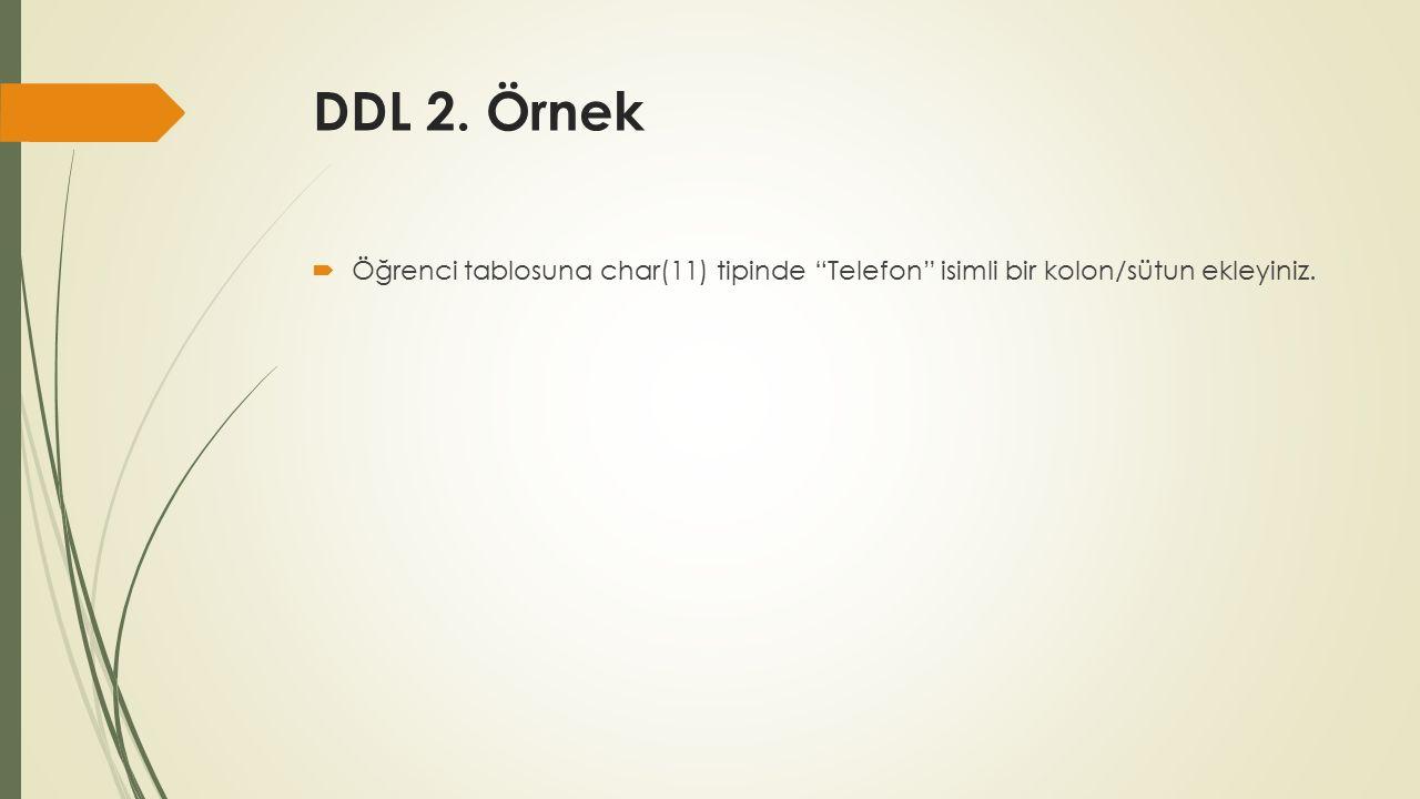 DDL 2. Örnek  Öğrenci tablosuna char(11) tipinde Telefon isimli bir kolon/sütun ekleyiniz.