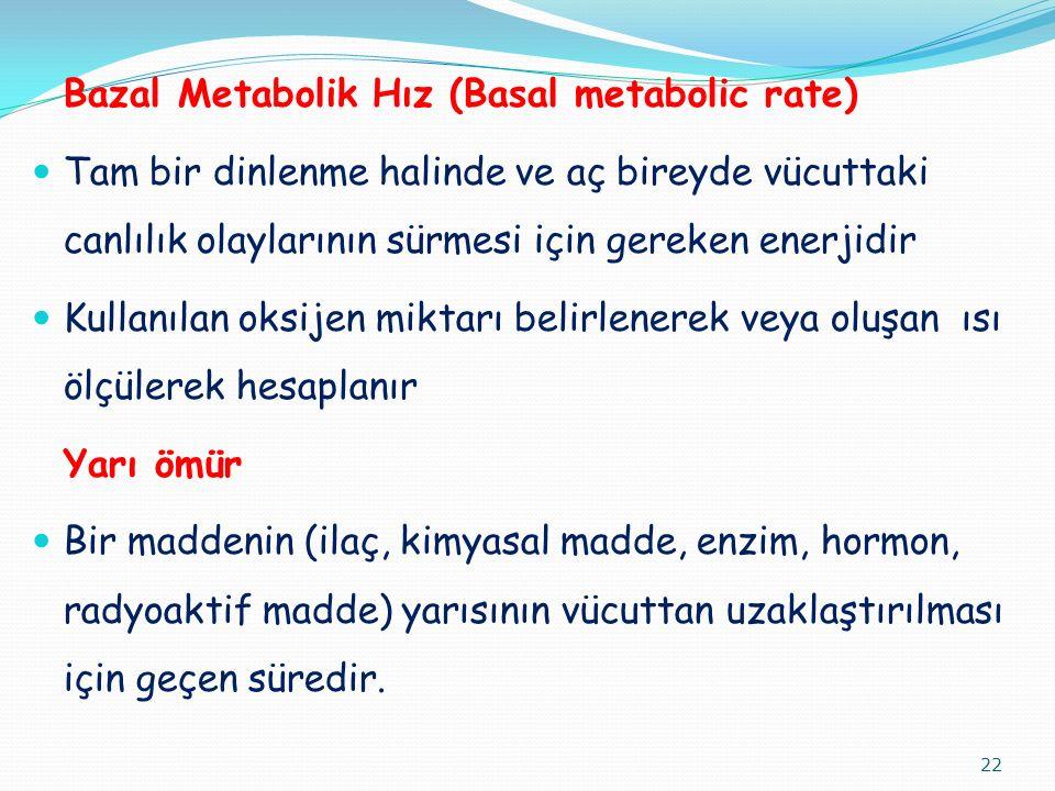 Bazal Metabolik Hız (Basal metabolic rate) Tam bir dinlenme halinde ve aç bireyde vücuttaki canlılık olaylarının sürmesi için gereken enerjidir Kullanılan oksijen miktarı belirlenerek veya oluşan ısı ölçülerek hesaplanır Yarı ömür Bir maddenin (ilaç, kimyasal madde, enzim, hormon, radyoaktif madde) yarısının vücuttan uzaklaştırılması için geçen süredir.