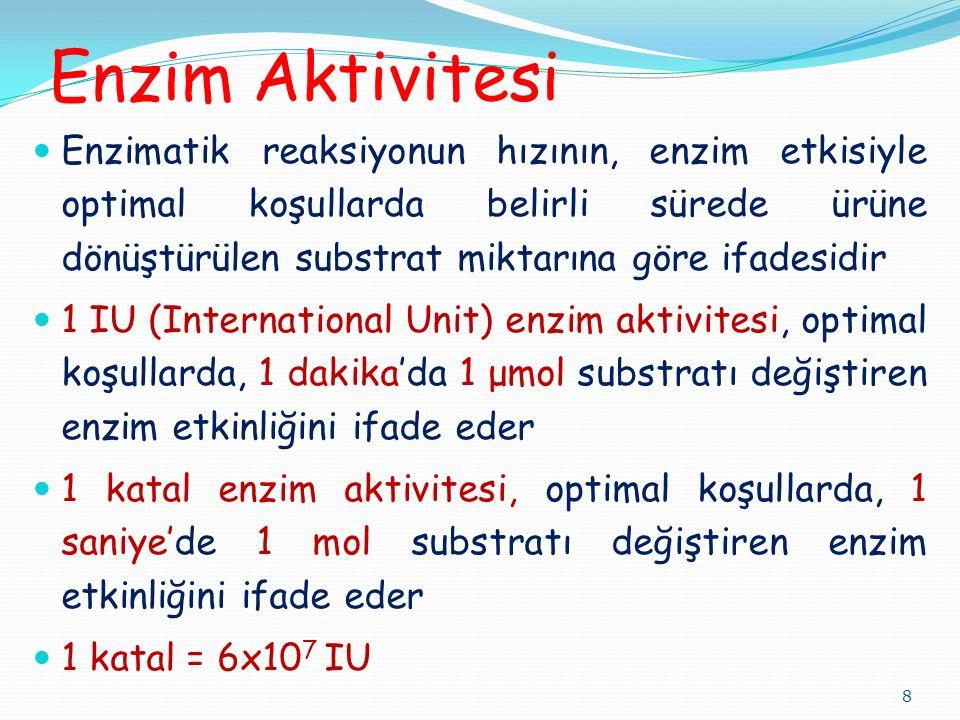 Enzim Aktivitesi Enzimatik reaksiyonun hızının, enzim etkisiyle optimal koşullarda belirli sürede ürüne dönüştürülen substrat miktarına göre ifadesidir 1 IU (International Unit) enzim aktivitesi, optimal koşullarda, 1 dakika'da 1 μmol substratı değiştiren enzim etkinliğini ifade eder 1 katal enzim aktivitesi, optimal koşullarda, 1 saniye'de 1 mol substratı değiştiren enzim etkinliğini ifade eder 1 katal = 6x10 7 IU 8