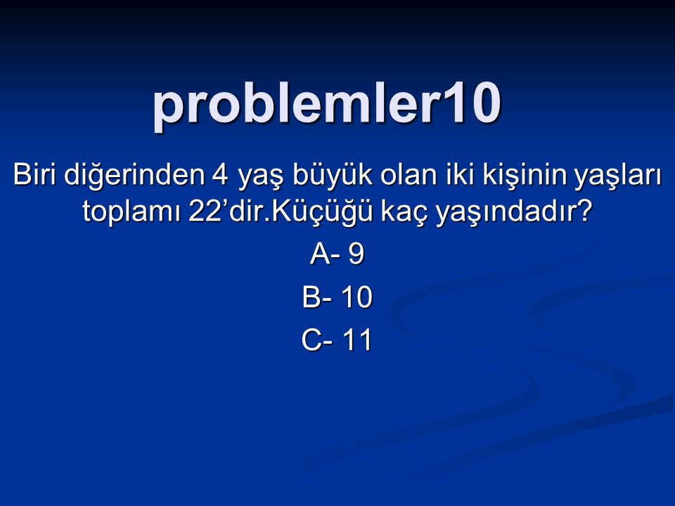 problemler10 Biri diğerinden 4 yaş büyük olan iki kişinin yaşları toplamı 22'dir.Küçüğü kaç yaşındadır.