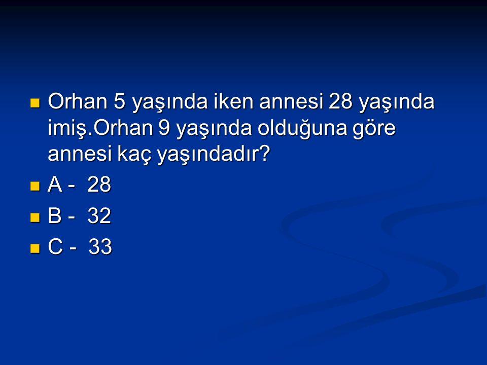 Orhan 5 yaşında iken annesi 28 yaşında imiş.Orhan 9 yaşında olduğuna göre annesi kaç yaşındadır.