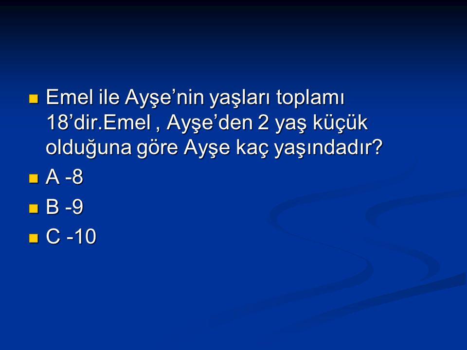 Emel ile Ayşe'nin yaşları toplamı 18'dir.Emel, Ayşe'den 2 yaş küçük olduğuna göre Ayşe kaç yaşındadır.