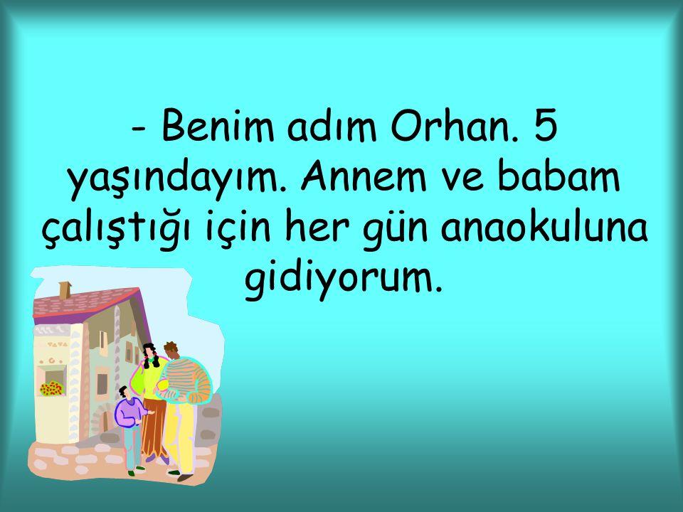 - Benim adım Orhan. 5 yaşındayım. Annem ve babam çalıştığı için her gün anaokuluna gidiyorum.