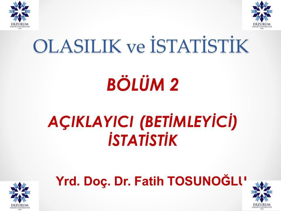 OLASILIK ve İSTATİSTİK BÖLÜM 2 AÇIKLAYICI (BETİMLEYİCİ) İSTATİSTİK Yrd. Doç. Dr. Fatih TOSUNOĞLU