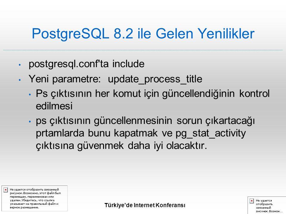 Türkiye de Internet Konferansı PostgreSQL 8.2 ile Gelen Yenilikler postgresql.conf ta include Yeni parametre: update_process_title Ps çıktısının her komut için güncellendiğinin kontrol edilmesi ps çıktısının güncellenmesinin sorun çıkartacağı prtamlarda bunu kapatmak ve pg_stat_activity çıktısına güvenmek daha iyi olacaktır.