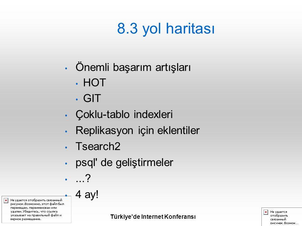 Türkiye de Internet Konferansı 8.3 yol haritası Önemli başarım artışları HOT GIT Çoklu-tablo indexleri Replikasyon için eklentiler Tsearch2 psql de geliştirmeler....