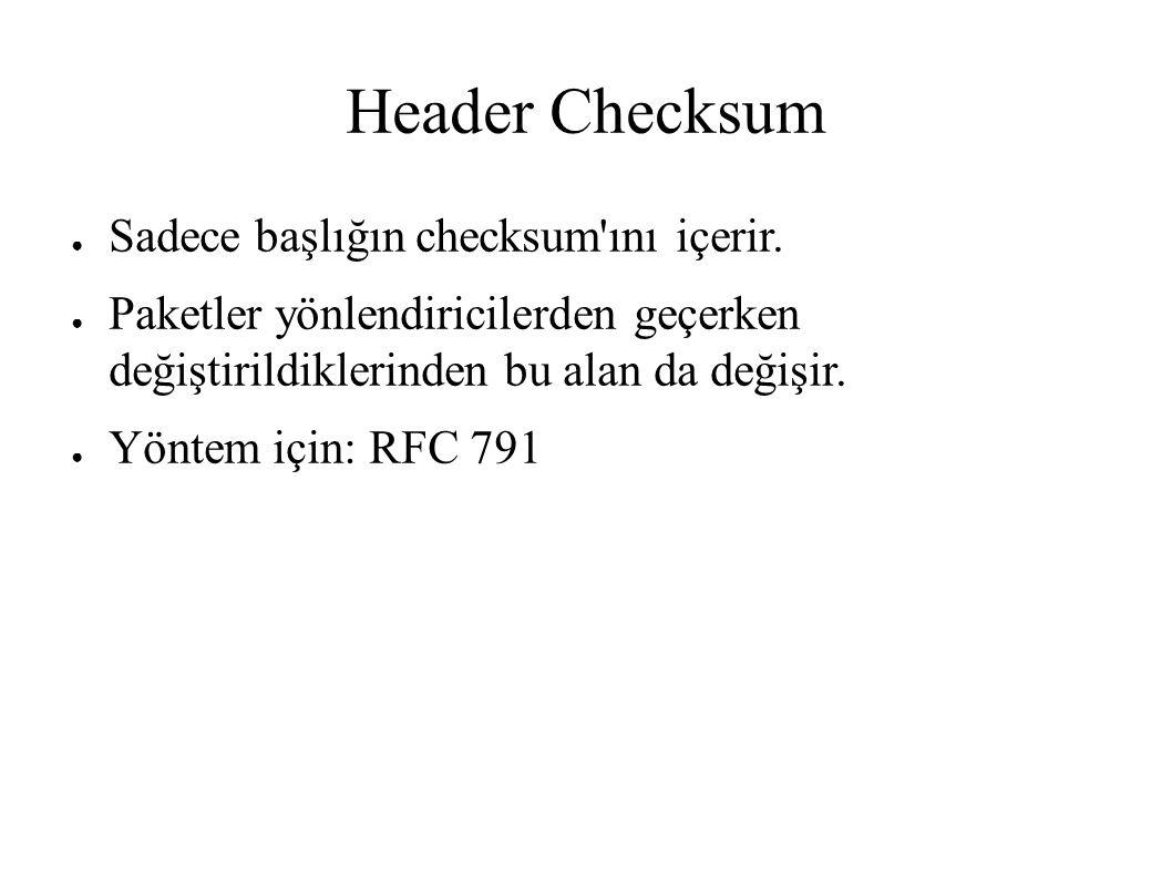 Header Checksum ● Sadece başlığın checksum'ını içerir. ● Paketler yönlendiricilerden geçerken değiştirildiklerinden bu alan da değişir. ● Yöntem için: