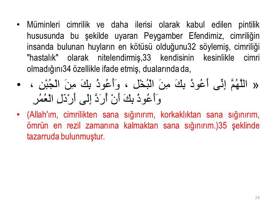 Müminleri cimrilik ve daha ilerisi olarak kabul edilen pintilik hususunda bu şekilde uyaran Peygamber Efendimiz, cimriliğin insanda bulunan huyların en kötüsü olduğunu32 söylemiş, cimriliği hastalık olarak nitelendirmiş,33 kendisinin kesinlikle cimri olmadığını34 özellikle ifade etmiş, dualarında da, « اللَّهُمَّ إِنِّى أَعُوذُ بِكَ مِنَ الْبُخْلِ ، وَأَعُوذُ بِكَ مِنَ الْجُبْنِ ، وَأَعُوذُ بِكَ أَنْ أُرَدَّ إِلَى أَرْذَلِ الْعُمُرِ (Allah ım, cimrilikten sana sığınırım, korkaklıktan sana sığınırım, ömrün en rezil zamanına kalmaktan sana sığınırım.)35 şeklinde tazarruda bulunmuştur.