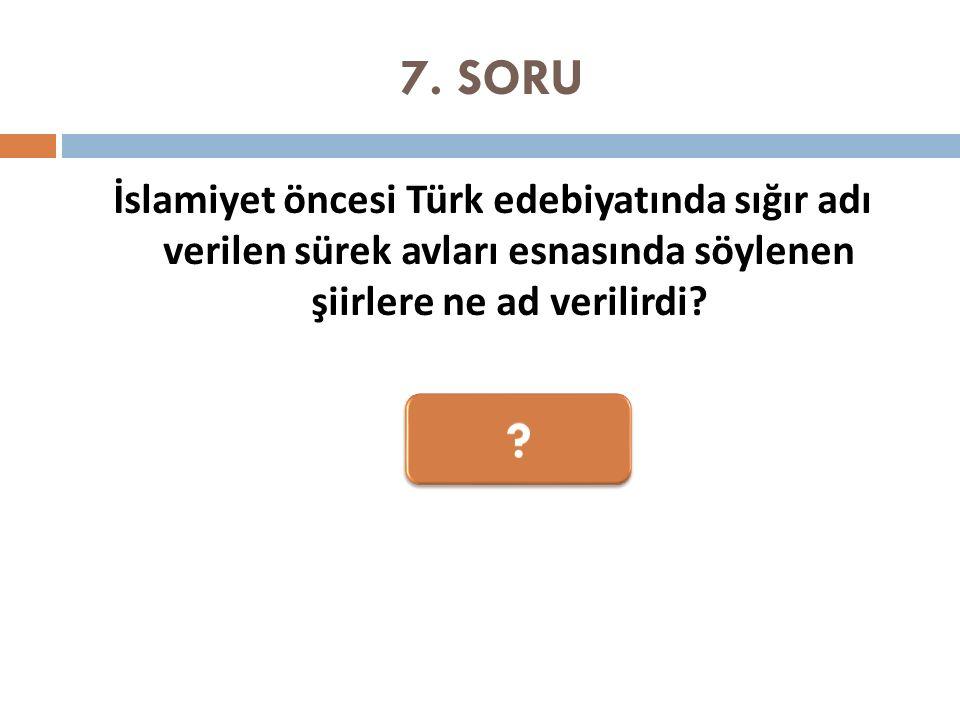 7. SORU İslamiyet öncesi Türk edebiyatında sığır adı verilen sürek avları esnasında söylenen şiirlere ne ad verilirdi?