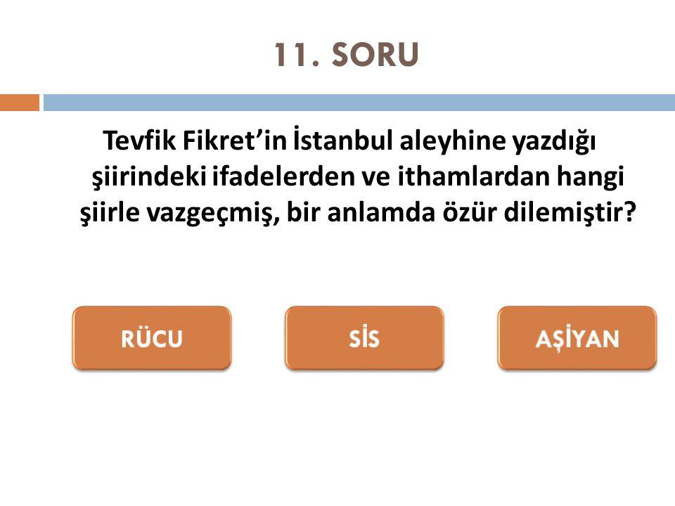 11. SORU Tevfik Fikret'in İstanbul aleyhine yazdığı şiirindeki ifadelerden ve ithamlardan hangi şiirle vazgeçmiş, bir anlamda özür dilemiştir?