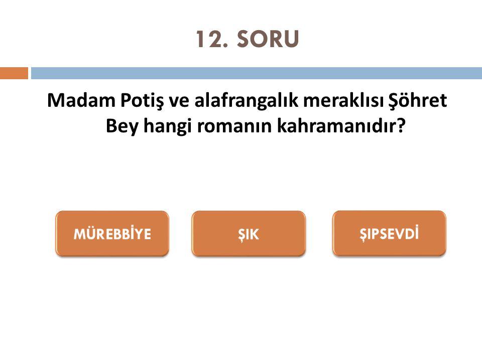 12. SORU Madam Potiş ve alafrangalık meraklısı Şöhret Bey hangi romanın kahramanıdır