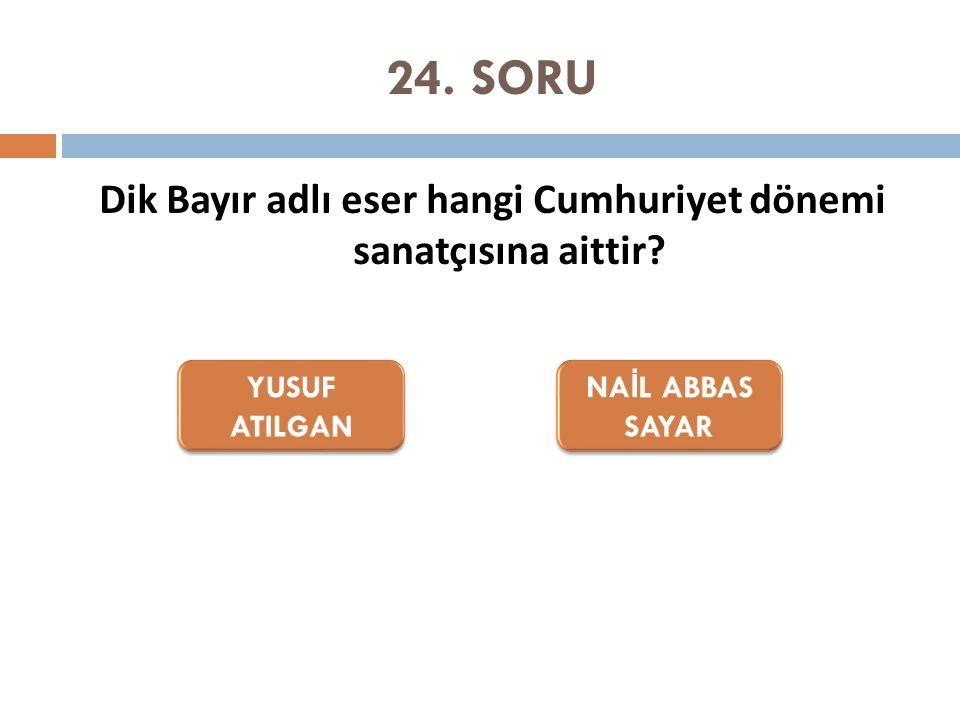 24. SORU Dik Bayır adlı eser hangi Cumhuriyet dönemi sanatçısına aittir?